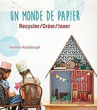 Un monde de papier : Recycler/créer/jouer par Katrina Rodabaugh