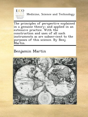 Read Online The principles of perspective explained in a genuine theory; and applied in an extensive practice. With the construction and uses of all such ... purposes of this science. By Benj. Martin. PDF ePub fb2 book