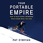 Your Portable Empire: How to Make Money Anywhere While Doing What You Love | Pat O'Bryan
