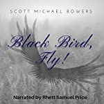 Black Bird, Fly! | Scott Michael Bowers