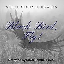 Black Bird, Fly! Audiobook by Scott Michael Bowers Narrated by Rhett Samuel Price