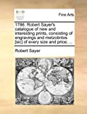 1786 Robert Sayer's Catalogue of New and Interesting Prints, Consisting of Engravings and Metzotintos [Sic] of Every Size and Price;, Robert Sayer, 1170734367