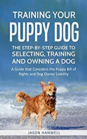 Training Your Puppy Dog: The Step-by-Step Guide to Selecting, Training and Owning a Dog