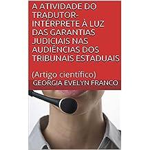 A ATIVIDADE DO TRADUTOR-INTÉRPRETE À LUZ DAS GARANTIAS JUDICIAIS NAS AUDIÊNCIAS DOS TRIBUNAIS ESTADUAIS: (Artigo científico) (Portuguese Edition)