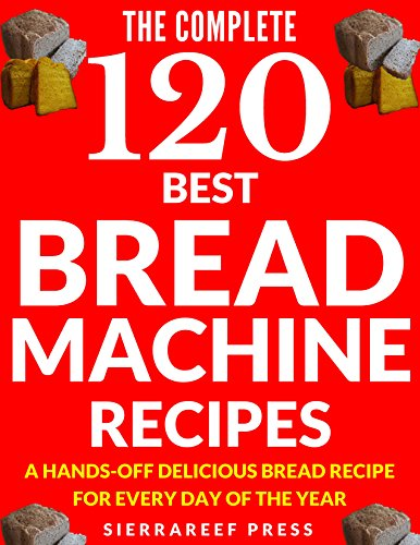 BREAD MACHINE COOKBOOK: 120 Most Delicious Bread Machine Recipes (bread, bread bible, bread makers, breakfast, bread machine cookbook, bread baking, bread making, healthy, healthy recipes) by SierraReef Press
