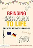 Bringing German to Life : Creative Activities For 5-11, Watts, Catherine and Phillips, Hilary, 1138797707