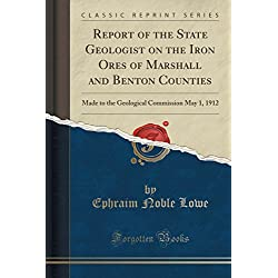 Report of the State Geologist on the Iron Ores of Marshall and Benton Counties: Made to the Geological Commission May 1, 1912 (Classic Reprint)