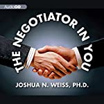 The Negotiator in You: Negotiation Tips to Help You Get the Most out of Every Interaction at Home, Work, and in Life | Joshua N Weiss