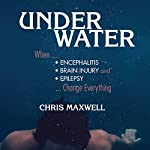 Underwater: When Encephalitis, Brain Injury and Epilepsy Change Everything | Chris Maxwell