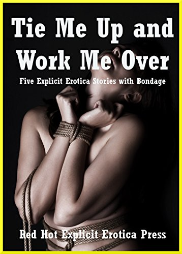 Tie Me Up And Work Me Over Five Explicit Erotica Stories With Bondage By
