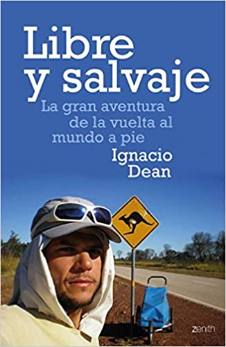 Libre Y Salvaje: La Gran Aventura De La Vuelta Al Mundo A Pie por Ignacio Dean