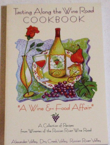 Tasting Along the Wine Road Cookbook: A Collection of Recipes From Wineries of the Russian River Win