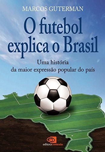 O Futebol Explica o Brasil. Uma História da Maior Expressão Popular do País