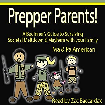 Prepper Parents! A Beginners Guide to Surviving Societal Meltdown & Mayhem with your Family
