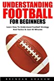 Understanding Football For Beginners: Learn How To Understand Football Strategy And Tactics In Just 45 Minutes!
