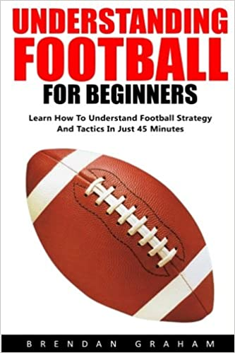 Understanding Football For Beginners: Learn How To