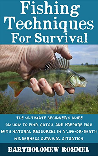 Fishing Techniques For Survival: The Ultimate Beginner's Guide On How to Find, Catch, and Prepare Fish With Natural Resources In A Life-or-Death Wilderness Survival Situation by [Rommel, Bartholomew ]
