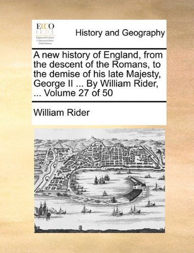 Read Online A new history of England, from the descent of the Romans, to the demise of his late Majesty, George II ... By William Rider, ...  Volume 27 of 50 ebook