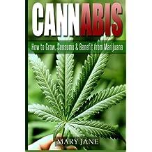 Cannabis: How to Grow, Consume & Benefit from Marijuana