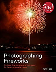 Photographing Fireworks: The Right Gear, Location, and Techniques for Capturing Beautiful Images (Fuel)