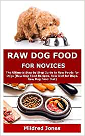 Raw Dog Food for Novices: The Ultimate Step by Step Guide to Raw Foods for Dogs (Raw Dog Food Recipes, Raw Diet for Dogs, Raw Dog Food Diet)