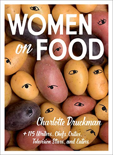 Women on Food: Charlotte Druckman and 115 Writers, Chefs, Critics, Television Stars, and Eaters PDF