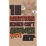 Ten Questions Science Can't Answer (Yet!): A Guide to Science's Greatest Mysteriesby Michael Hanlon