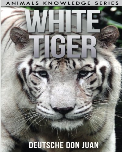 White Tiger: Beautiful Pictures & Interesting Facts Children Book About White Tigers