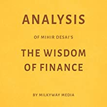 Analysis of Mihir Desai's The Wisdom of Finance Audiobook by  Milkyway Media Narrated by Dwight Equitz