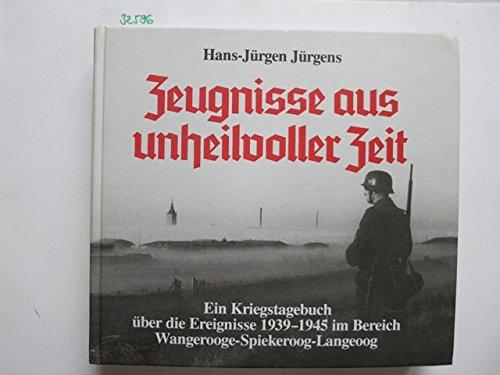 Zeugnisse aus unheilvoller Zeit. Ein Kriegstagebuch über die Ereignisse 1939-1945 im Bereich Wangerooge - Spiekeroog - Langeoog sowie die Lage im Reich und an den Fronten