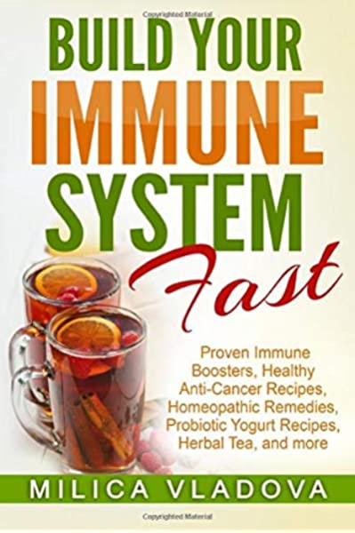 Build Your Immune System Fast Proven Immune Boosters Healthy Anti Cancer Recipes Homeopathic Remedies Probiotic Yogurt Recipes Herbal Tea And Detox And Strong Immunity Series Volume 3 Vladova Milica 9781981150267 Amazon Com Books