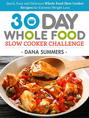 30 Day Whole Food Slow Cooker Challenge: Quick, Easy and Delicious Whole Food Slow Cooker Recipes for Extreme Weight Loss cover