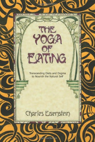 The Yoga of Eating: Transcending Diets and Dogma to Nourish the Natural Self [Charles Eisenstein] (Tapa Blanda)