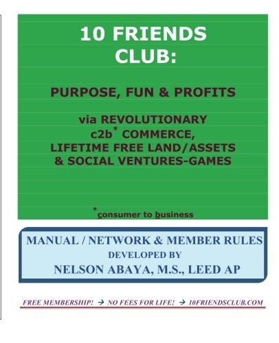 10 FRIENDS CLUB: Purpose, Fun & Profits: via Revolutionary c2b* Commerce, Lifetime Free Land/Assets & Social Ventures-Games pdf epub