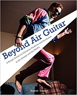 Beyond Air Guitar: A Rough Guide for Students in Art, Design and the Media: Alastair Gordon: 9781903689547: Amazon.com: Books