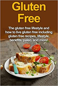 Gluten Free: The gluten free lifestyle and how to live gluten free including gluten free recipes, lifestyle, benefits, Paleo, and more!