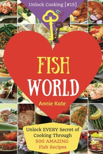 Welcome to Fish World: Unlock EVERY Secret of Cooking Through 500 AMAZING Fish Recipes (Fish Cookbook, Salmon Recipes, Seafood Cookbook, How to Cook ... (Unlock Cooking, Cookbook [#15]) (Volume 15) pdf epub