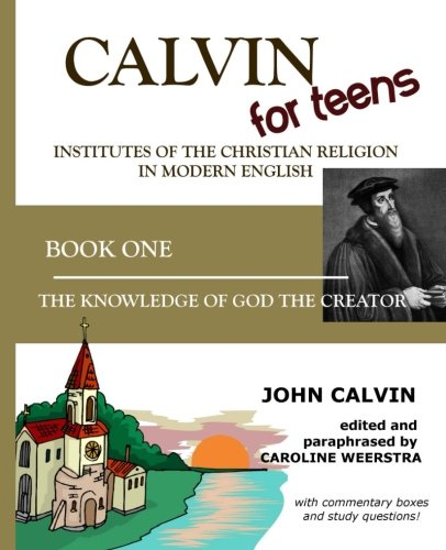 Download Calvin for Teens:  Institutes of the Christian Religion in Modern English: Book One:  The Knowledge of God the Creator (Volume 1) pdf