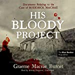 His Bloody Project: Documents Relating to the Case of Roderick Macrae | Graeme Macrae Burnet