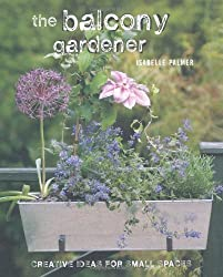 The Balcony Gardener: Creative Ideas for Small Spaces by Isabelle Palmer (2012)