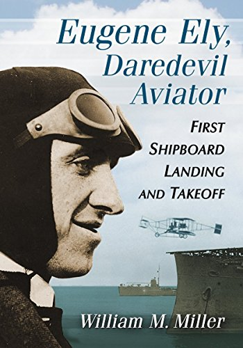 Eugene Ely, Daredevil Aviator: First Shipboard Landing and - First Aviators The