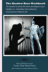 The Shadow Hero Workbook: Lessons to purify the Hero archetype in you; Healthy vs. Unhealthy Hero behavior; Unconscious Patterns 201 (Best Practices in Energy Medicine) (Volume 19)