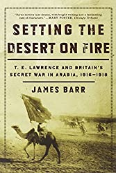 Setting the Desert on Fire: T.E. Lawrence and Britain's Secret War in Arabia, 1916-1918