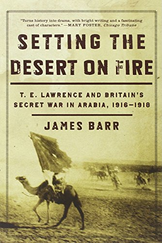 Setting the Desert on Fire: T. E. Lawrence and Britain's Secret War in Arabia, 1916-1918 (List Of Wars The Us Has Been In)