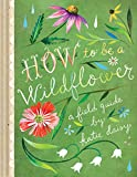 """How to Be a Wildflower A Field Guide"""
