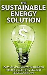 The Sustainable Energy Solution: How to save A LOT of money on your energy bill through renewable energy, sustainable energy, and green living (Sustainable ... solar power, save money) (English Edition)