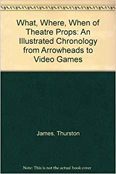 The What, Where, When of Theater Props: An Illustrated Chronology from Arrowheads to Video Games
