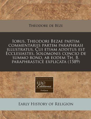 Download Iobus, Theodori Bezae partim commentarijs partim paraphrasi illustratus. Cui etiam additus est Ecclesiastes, Solomonis concio de summo bono, ab eodem ... explicata (1589) (Latin Edition) PDF