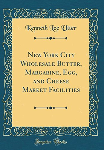 Read Online New York City Wholesale Butter, Margarine, Egg, and Cheese Market Facilities (Classic Reprint) ebook