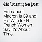 Emmanuel Macron Is 39 and His Wife Is 64. French Women Say It's About Time. | Mary Jordan
